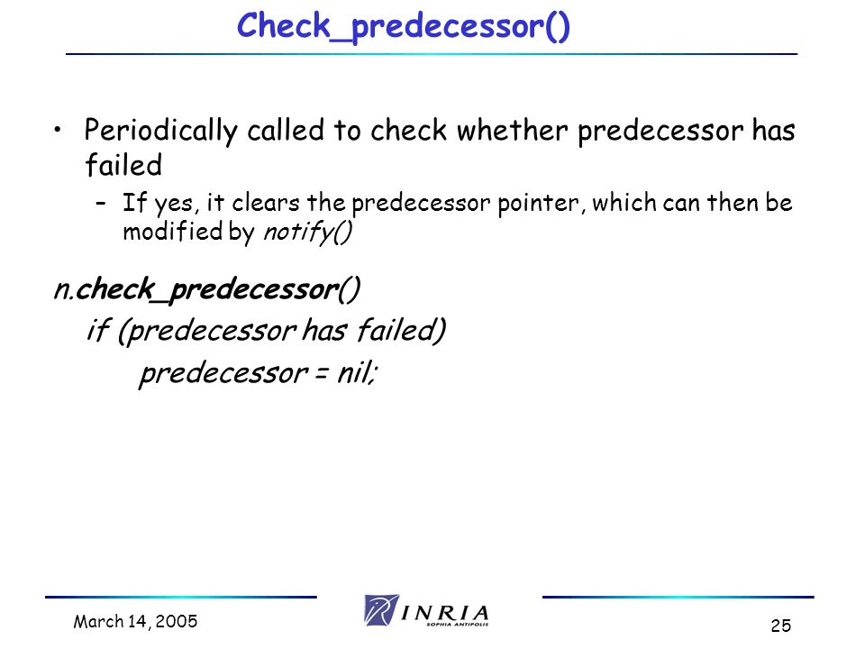 March 14, 2005 25 Check_predecessor() Periodically called to check whether predecessor has failed –If yes, it clears the predecessor pointer, which can then be modified by notify() n.check_predecessor() if (predecessor has failed) predecessor = nil;