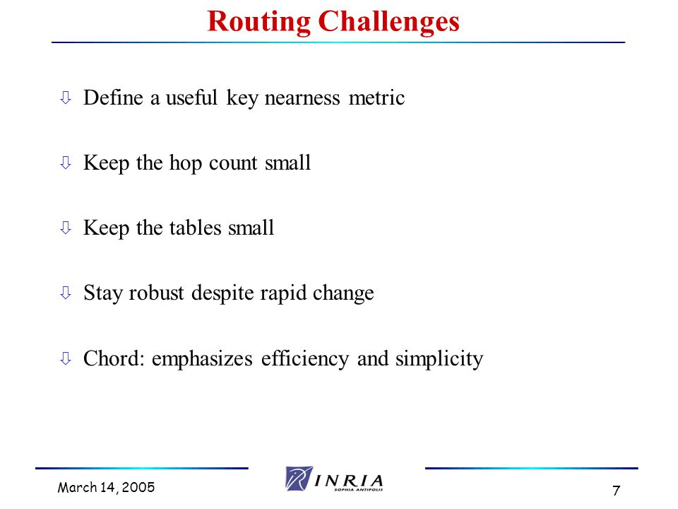 March 14, 2005 7 Routing Challenges ò Define a useful key nearness metric ò Keep the hop count small ò Keep the tables small ò Stay robust despite rapid change ò Chord: emphasizes efficiency and simplicity