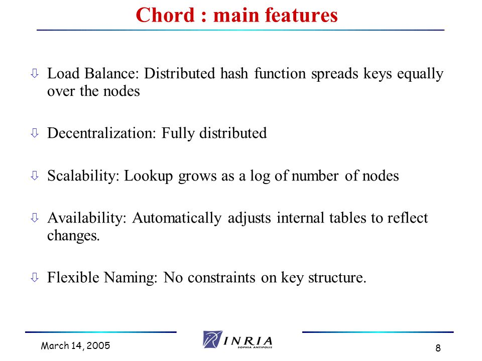 March 14, 2005 8 ò Load Balance: Distributed hash function spreads keys equally over the nodes ò Decentralization: Fully distributed ò Scalability: Lookup grows as a log of number of nodes ò Availability: Automatically adjusts internal tables to reflect changes.