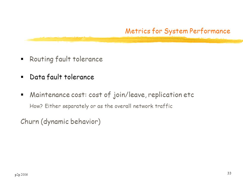p2p 2006 33 Metrics for System Performance  Routing fault tolerance  Data fault tolerance  Maintenance cost: cost of join/leave, replication etc How.
