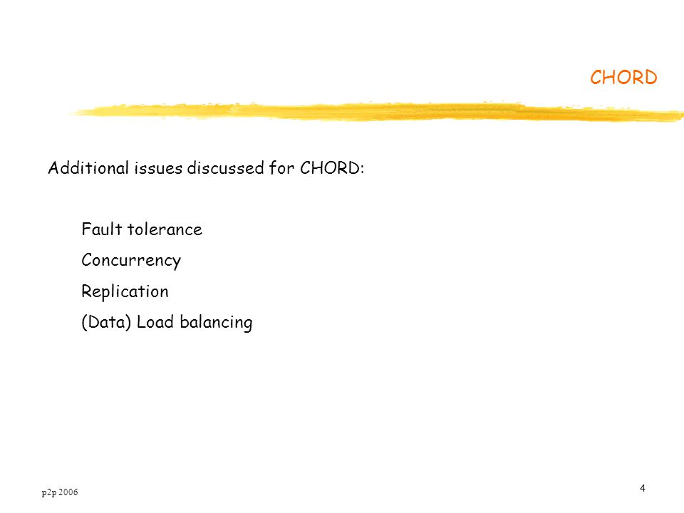 p2p 2006 4 Additional issues discussed for CHORD: Fault tolerance Concurrency Replication (Data) Load balancing CHORD