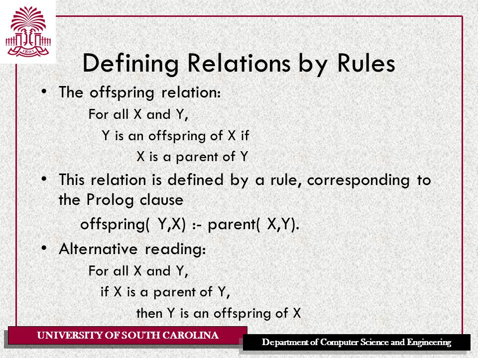 UNIVERSITY OF SOUTH CAROLINA Department of Computer Science and Engineering Defining Relations by Rules The offspring relation: For all X and Y, Y is an offspring of X if X is a parent of Y This relation is defined by a rule, corresponding to the Prolog clause offspring( Y,X) :- parent( X,Y).
