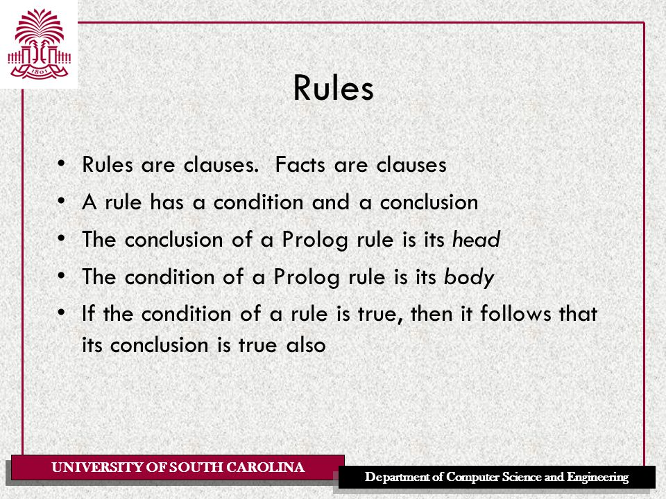 UNIVERSITY OF SOUTH CAROLINA Department of Computer Science and Engineering Rules Rules are clauses.