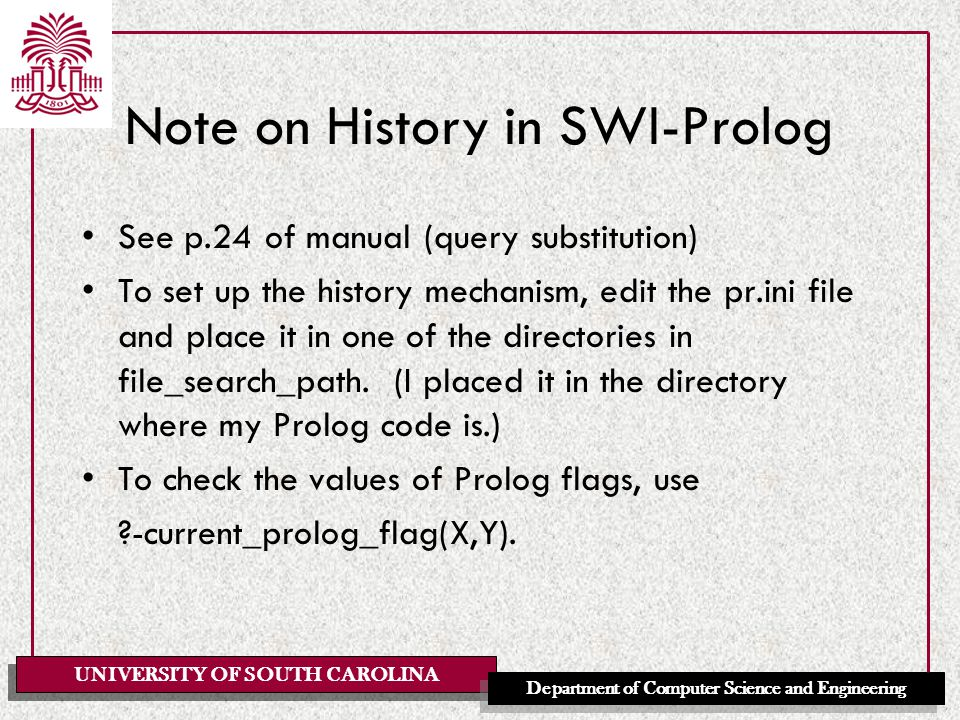 UNIVERSITY OF SOUTH CAROLINA Department of Computer Science and Engineering Note on History in SWI-Prolog See p.24 of manual (query substitution) To set up the history mechanism, edit the pr.ini file and place it in one of the directories in file_search_path.