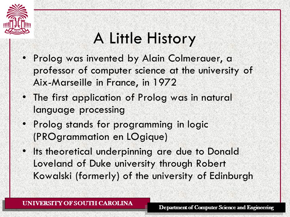 UNIVERSITY OF SOUTH CAROLINA Department of Computer Science and Engineering A Little History Prolog was invented by Alain Colmerauer, a professor of computer science at the university of Aix-Marseille in France, in 1972 The first application of Prolog was in natural language processing Prolog stands for programming in logic (PROgrammation en LOgique) Its theoretical underpinning are due to Donald Loveland of Duke university through Robert Kowalski (formerly) of the university of Edinburgh