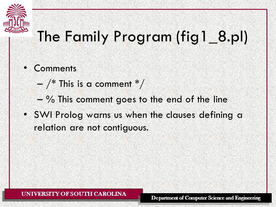 UNIVERSITY OF SOUTH CAROLINA Department of Computer Science and Engineering The Family Program (fig1_8.pl) Comments –/* This is a comment */ –% This comment goes to the end of the line SWI Prolog warns us when the clauses defining a relation are not contiguous.
