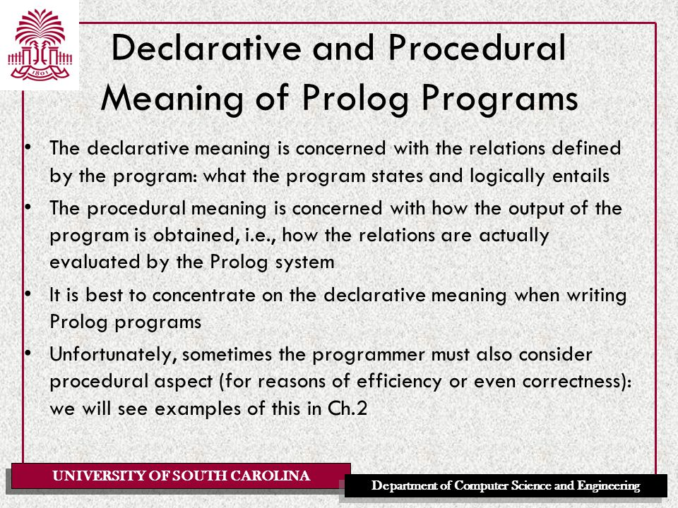 UNIVERSITY OF SOUTH CAROLINA Department of Computer Science and Engineering Declarative and Procedural Meaning of Prolog Programs The declarative meaning is concerned with the relations defined by the program: what the program states and logically entails The procedural meaning is concerned with how the output of the program is obtained, i.e., how the relations are actually evaluated by the Prolog system It is best to concentrate on the declarative meaning when writing Prolog programs Unfortunately, sometimes the programmer must also consider procedural aspect (for reasons of efficiency or even correctness): we will see examples of this in Ch.2