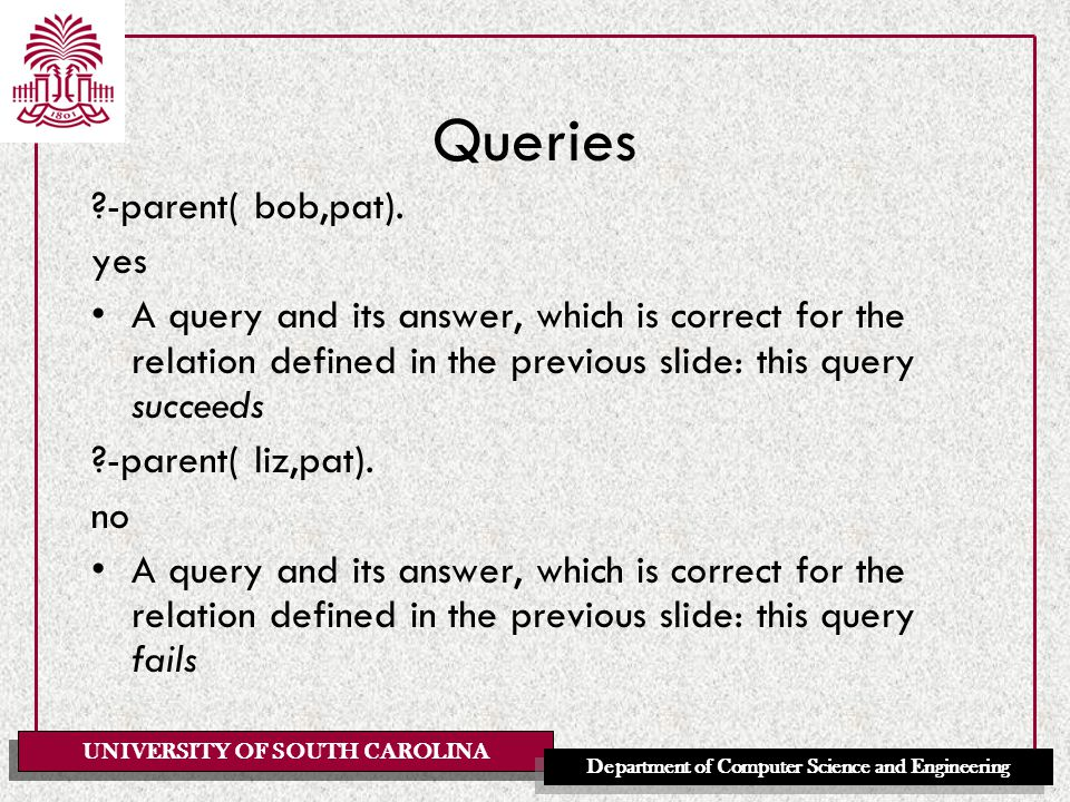 UNIVERSITY OF SOUTH CAROLINA Department of Computer Science and Engineering Queries ?-parent( bob,pat).