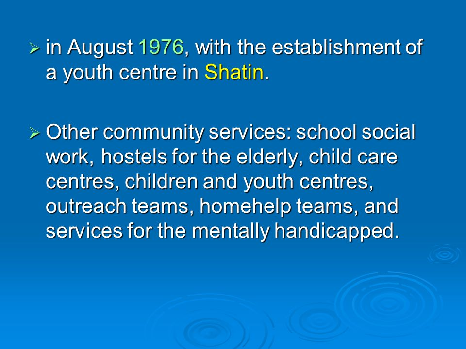  in August 1976, with the establishment of a youth centre in Shatin.  Other community services: school social work, hostels for the elderly, child c