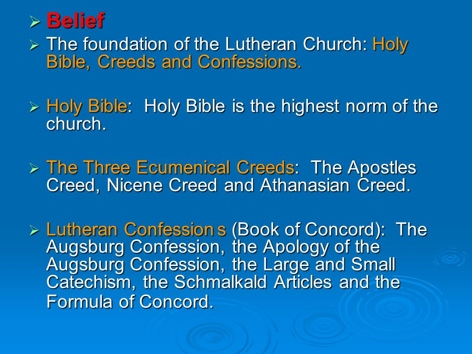  Belief  The foundation of the Lutheran Church: Holy Bible, Creeds and Confessions.