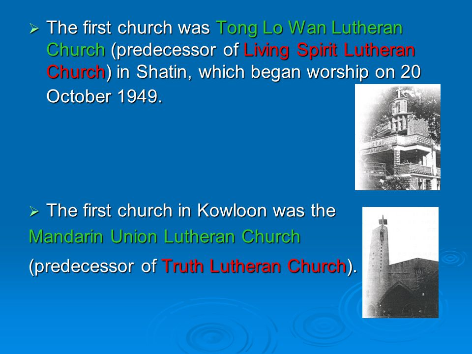  The first church was Tong Lo Wan Lutheran Church (predecessor of Living Spirit Lutheran Church) in Shatin, which began worship on 20 October 1949.