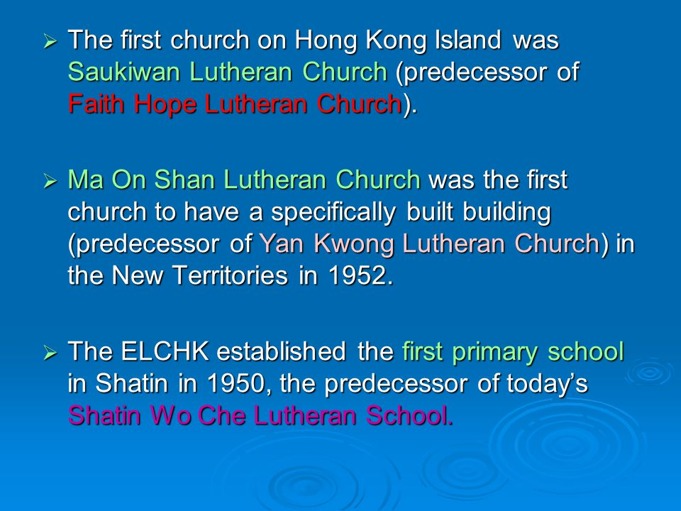  The first church on Hong Kong Island was Saukiwan Lutheran Church (predecessor of Faith Hope Lutheran Church).  Ma On Shan Lutheran Church was the