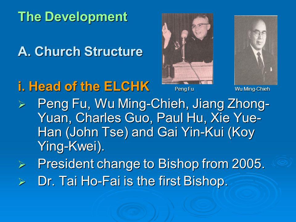 The Development A. Church Structure i. Head of the ELCHK Peng Fu Wu Ming-Chieh  Peng Fu, Wu Ming-Chieh, Jiang Zhong- Yuan, Charles Guo, Paul Hu, Xie