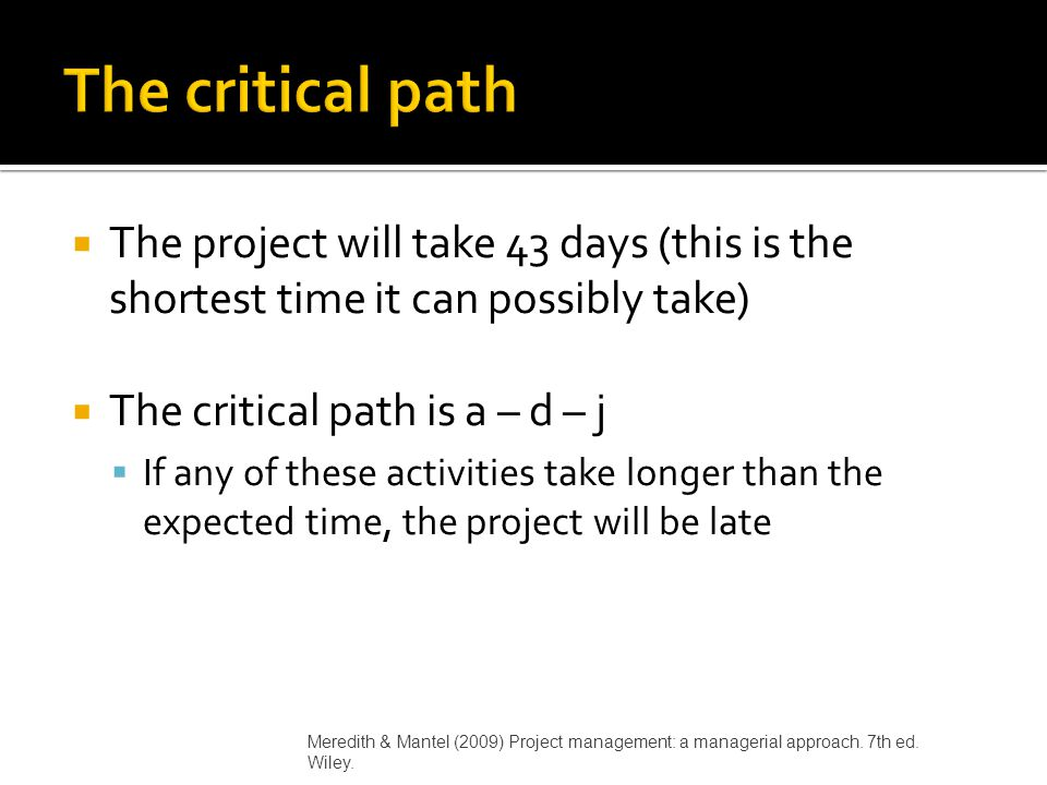  The project will take 43 days (this is the shortest time it can possibly take)  The critical path is a – d – j  If any of these activities take lo