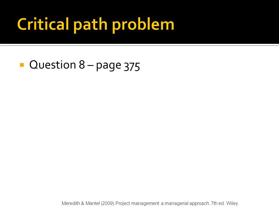  Question 8 – page 375 Meredith & Mantel (2009) Project management: a managerial approach. 7th ed. Wiley.