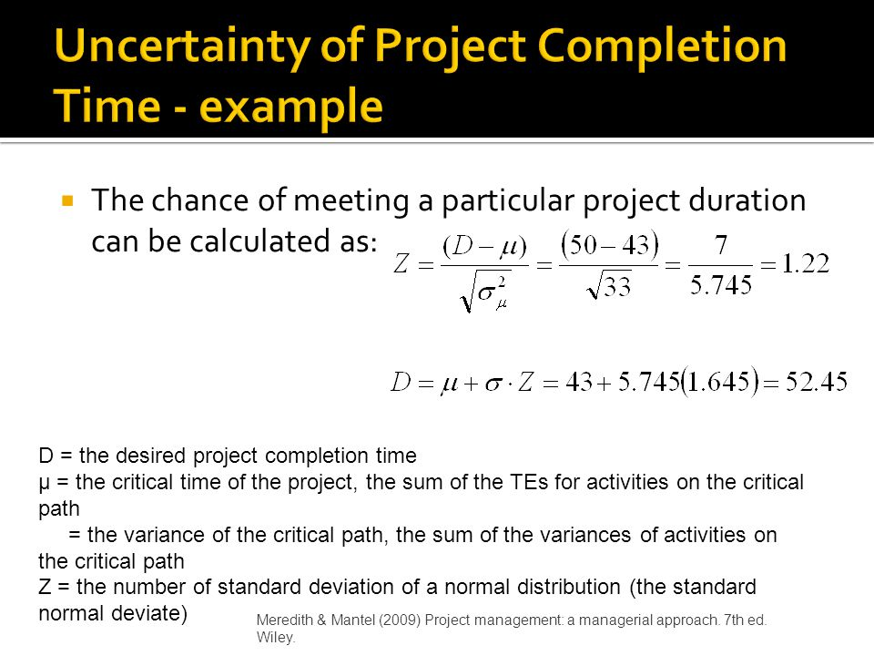  The chance of meeting a particular project duration can be calculated as: D = the desired project completion time µ = the critical time of the proje