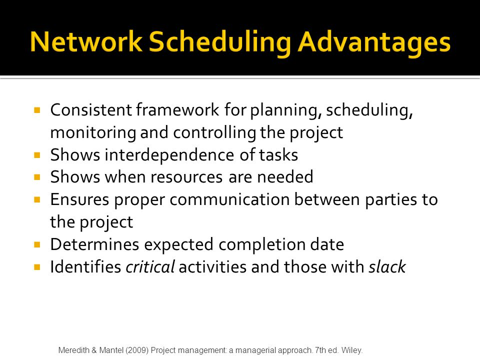  Around since the 1950s – 2 approaches initially  Critical Path Method (CPM)  Program Evaluation and Review Technique  Microsoft Project (and other software) have blended CPM and PERT into one approach Meredith & Mantel (2009) Project management: a managerial approach.