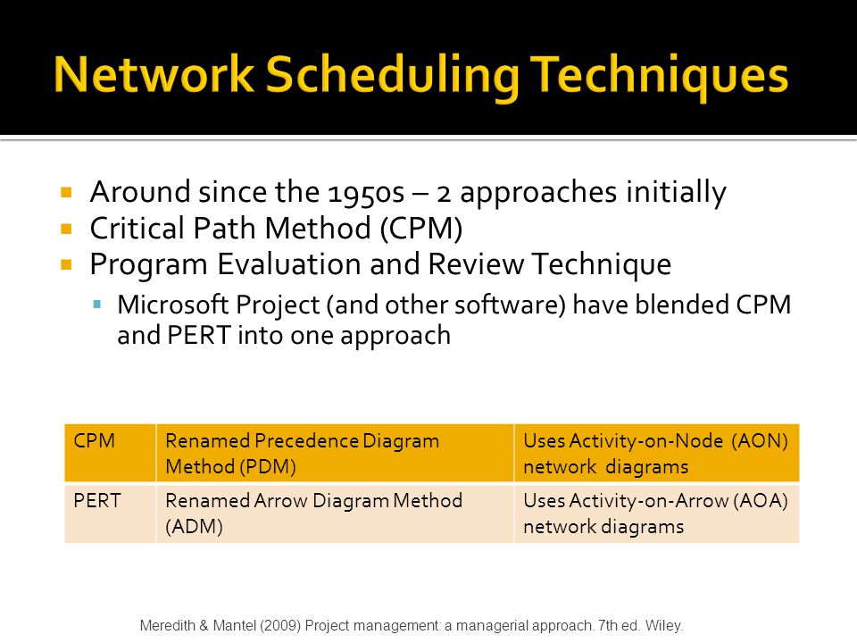  Activity - A specific task or set of tasks that are required by the project, use up resources, and take time to complete  Event - The result of completing one or more activities  Network - The combination of all activities and events that define a project  Drawn left-to-right  Connections represent predecessors Meredith & Mantel (2009) Project management: a managerial approach.