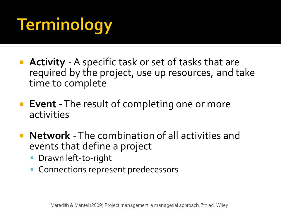  Path - A series of connected activities  Critical - An activity, event, or path which, if delayed, will delay the completion of the project  Critical Path - The path through the project where, if any activity is delayed, the project is delayed  There is always a critical path  There can be more than one critical path Meredith & Mantel (2009) Project management: a managerial approach.