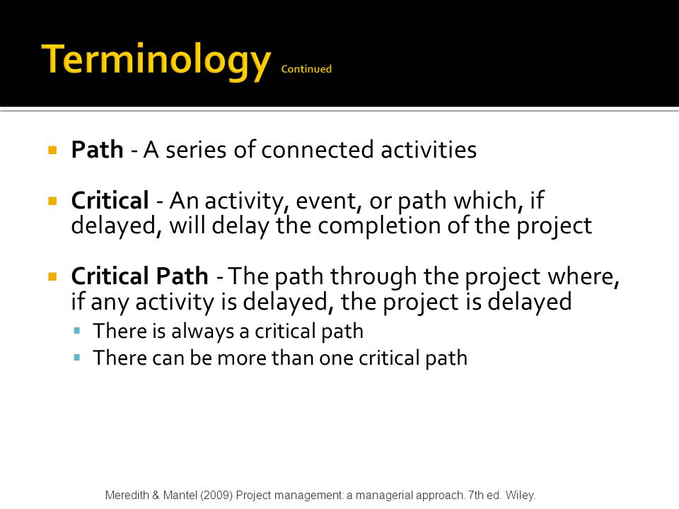  Sequential Activities - One activity must be completed before the next one can begin  Parallel Activities - The activities can take place at the same time  Immediate Predecessor - That activity that must be completed just before a particular activity can begin Meredith & Mantel (2009) Project management: a managerial approach.