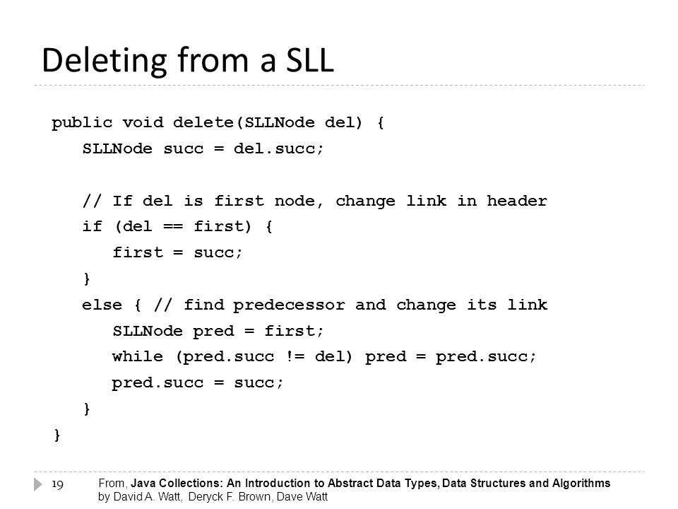 19 Deleting from a SLL public void delete(SLLNode del) { SLLNode succ = del.succ; // If del is first node, change link in header if (del == first) { f