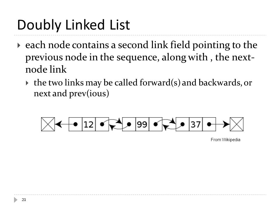 Doubly Linked List  each node contains a second link field pointing to the previous node in the sequence, along with, the next- node link  the two l