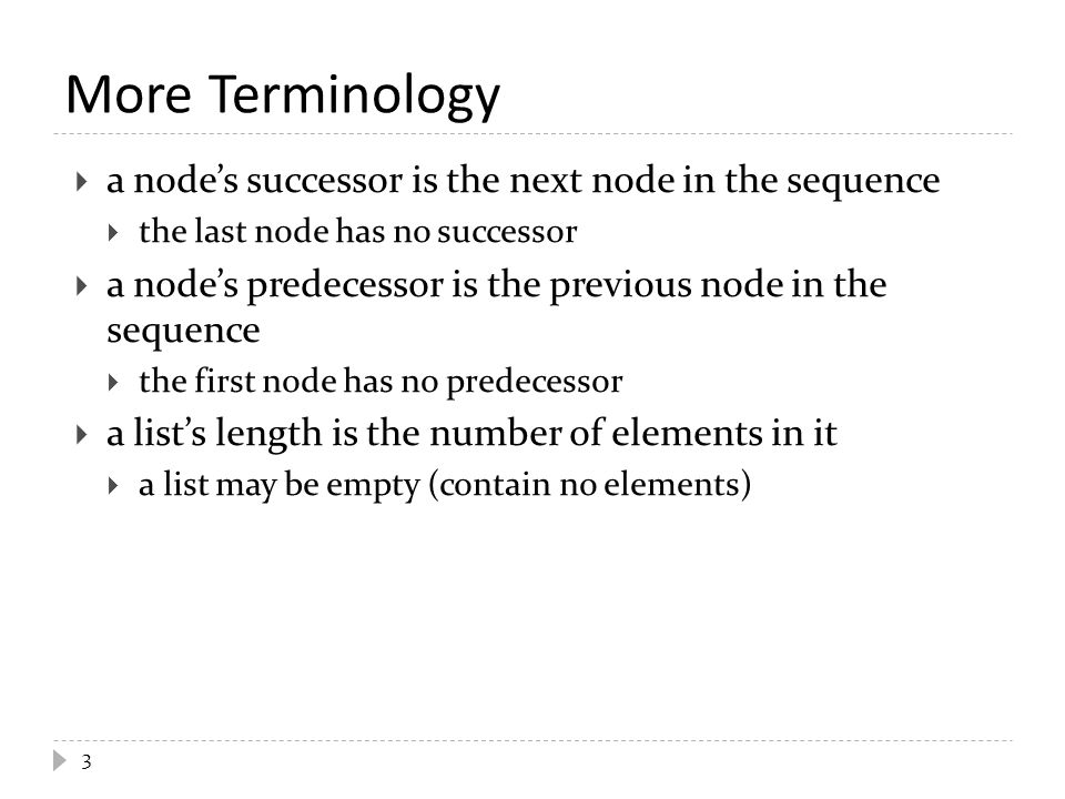 3 More Terminology  a node's successor is the next node in the sequence  the last node has no successor  a node's predecessor is the previous node