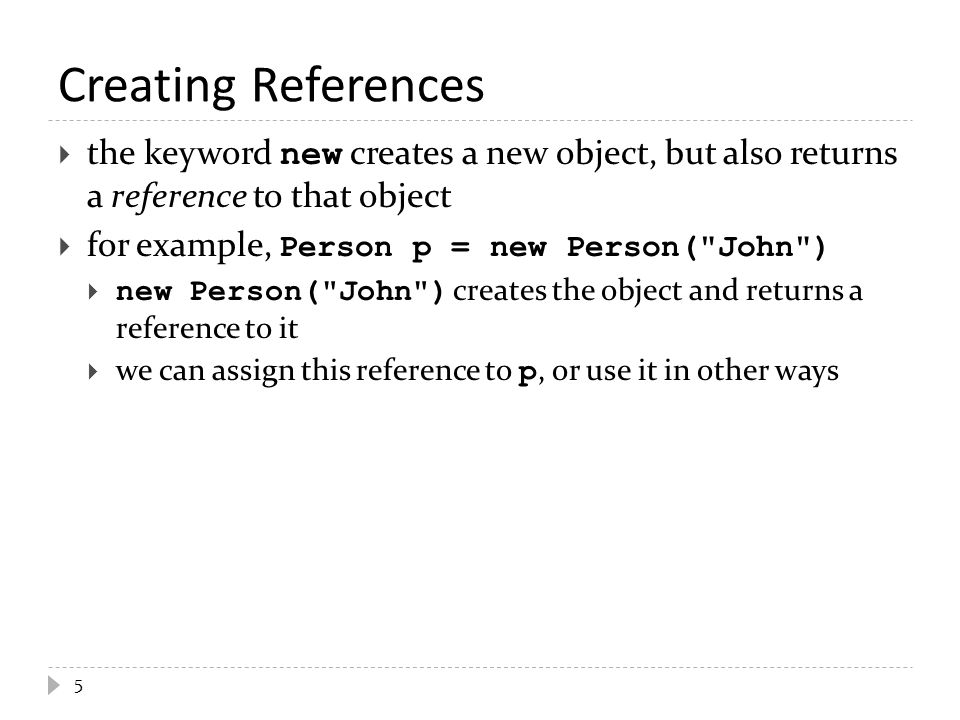 5 Creating References  the keyword new creates a new object, but also returns a reference to that object  for example, Person p = new Person(