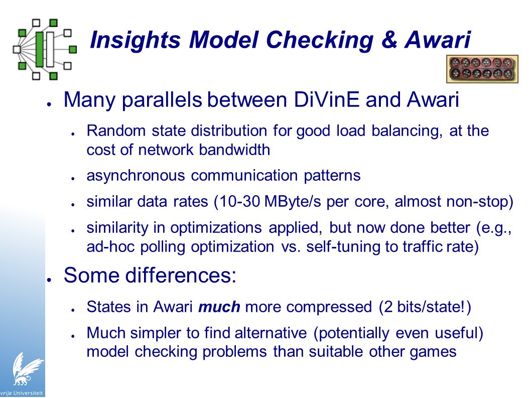Insights Model Checking & Awari ● Many parallels between DiVinE and Awari ● Random state distribution for good load balancing, at the cost of network bandwidth ● asynchronous communication patterns ● similar data rates (10-30 MByte/s per core, almost non-stop) ● similarity in optimizations applied, but now done better (e.g., ad-hoc polling optimization vs.
