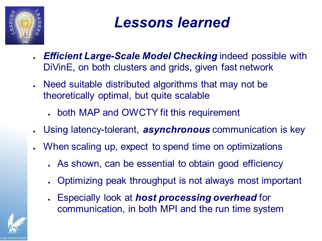 Lessons learned ● Efficient Large-Scale Model Checking indeed possible with DiVinE, on both clusters and grids, given fast network ● Need suitable distributed algorithms that may not be theoretically optimal, but quite scalable ● both MAP and OWCTY fit this requirement ● Using latency-tolerant, asynchronous communication is key ● When scaling up, expect to spend time on optimizations ● As shown, can be essential to obtain good efficiency ● Optimizing peak throughput is not always most important ● Especially look at host processing overhead for communication, in both MPI and the run time system