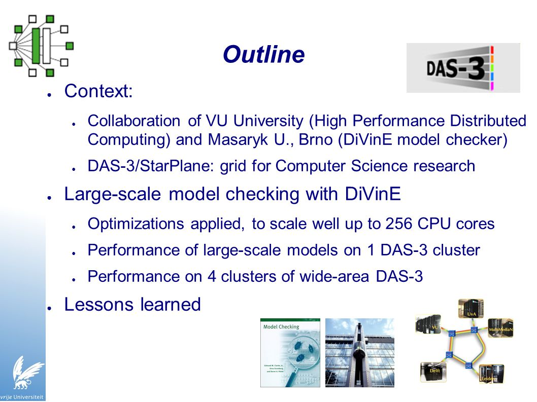 Outline ● Context: ● Collaboration of VU University (High Performance Distributed Computing) and Masaryk U., Brno (DiVinE model checker) ● DAS-3/StarPlane: grid for Computer Science research ● Large-scale model checking with DiVinE ● Optimizations applied, to scale well up to 256 CPU cores ● Performance of large-scale models on 1 DAS-3 cluster ● Performance on 4 clusters of wide-area DAS-3 ● Lessons learned