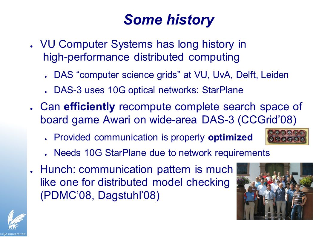 Some history ● VU Computer Systems has long history in high-performance distributed computing ● DAS computer science grids at VU, UvA, Delft, Leiden ● DAS-3 uses 10G optical networks: StarPlane ● Can efficiently recompute complete search space of board game Awari on wide-area DAS-3 (CCGrid'08) ● Provided communication is properly optimized ● Needs 10G StarPlane due to network requirements ● Hunch: communication pattern is much like one for distributed model checking (PDMC'08, Dagstuhl'08)