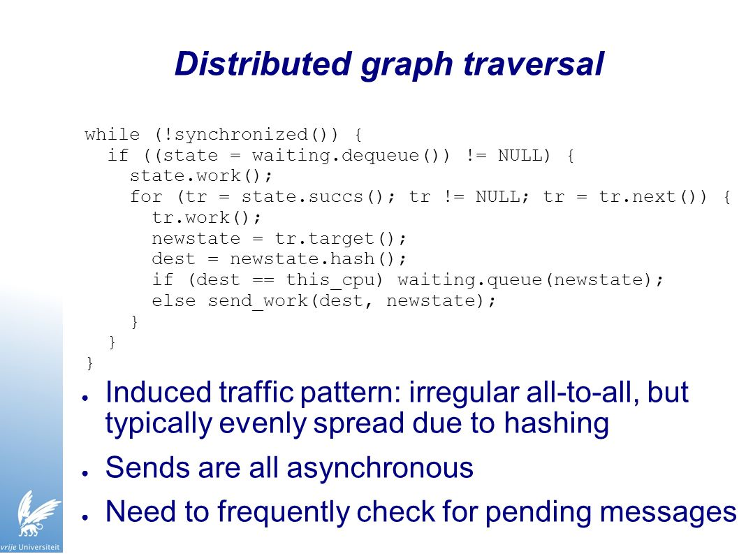 Distributed graph traversal ● Induced traffic pattern: irregular all-to-all, but typically evenly spread due to hashing ● Sends are all asynchronous ● Need to frequently check for pending messages while (!synchronized()) { if ((state = waiting.dequeue()) != NULL) { state.work(); for (tr = state.succs(); tr != NULL; tr = tr.next()) { tr.work(); newstate = tr.target(); dest = newstate.hash(); if (dest == this_cpu) waiting.queue(newstate); else send_work(dest, newstate); }