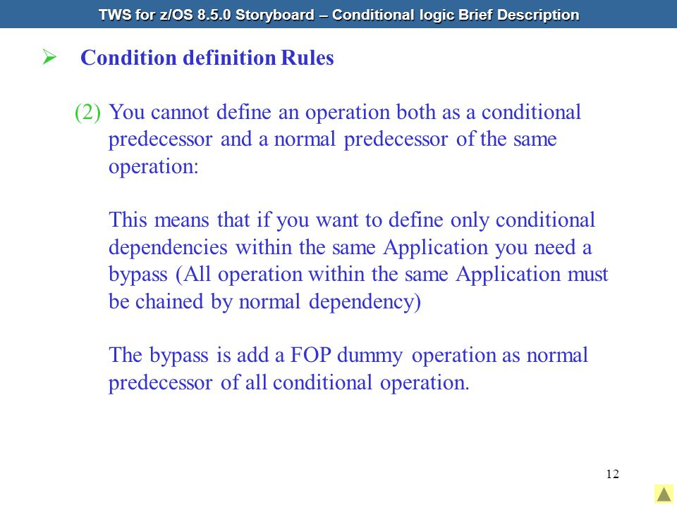 12  Condition definition Rules (2)You cannot define an operation both as a conditional predecessor and a normal predecessor of the same operation: This means that if you want to define only conditional dependencies within the same Application you need a bypass (All operation within the same Application must be chained by normal dependency) The bypass is add a FOP dummy operation as normal predecessor of all conditional operation.