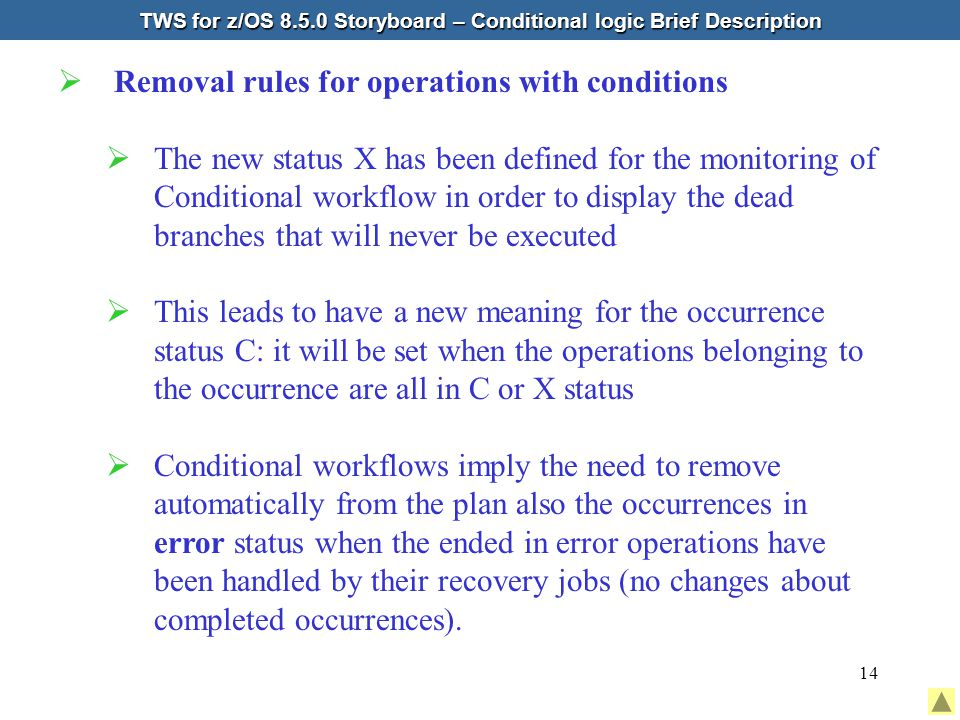 14  Removal rules for operations with conditions  The new status X has been defined for the monitoring of Conditional workflow in order to display the dead branches that will never be executed  This leads to have a new meaning for the occurrence status C: it will be set when the operations belonging to the occurrence are all in C or X status  Conditional workflows imply the need to remove automatically from the plan also the occurrences in error status when the ended in error operations have been handled by their recovery jobs (no changes about completed occurrences).