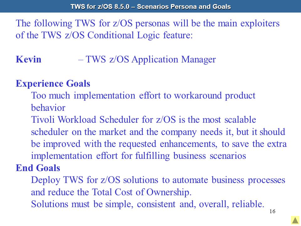16 TWS for z/OS 8.5.0 – Scenarios Persona and Goals The following TWS for z/OS personas will be the main exploiters of the TWS z/OS Conditional Logic feature: Kevin – TWS z/OS Application Manager Experience Goals Too much implementation effort to workaround product behavior Tivoli Workload Scheduler for z/OS is the most scalable scheduler on the market and the company needs it, but it should be improved with the requested enhancements, to save the extra implementation effort for fulfilling business scenarios End Goals Deploy TWS for z/OS solutions to automate business processes and reduce the Total Cost of Ownership.