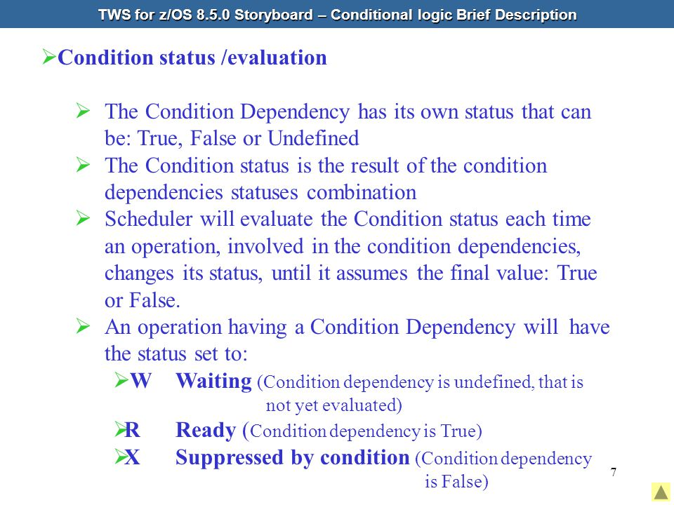 7  Condition status /evaluation  The Condition Dependency has its own status that can be: True, False or Undefined  The Condition status is the result of the condition dependencies statuses combination  Scheduler will evaluate the Condition status each time an operation, involved in the condition dependencies, changes its status, until it assumes the final value: True or False.