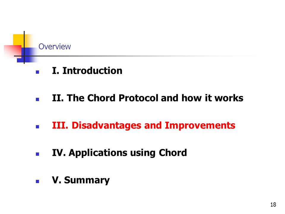 18 Overview I. Introduction II. The Chord Protocol and how it works III. Disadvantages and Improvements IV. Applications using Chord V. Summary