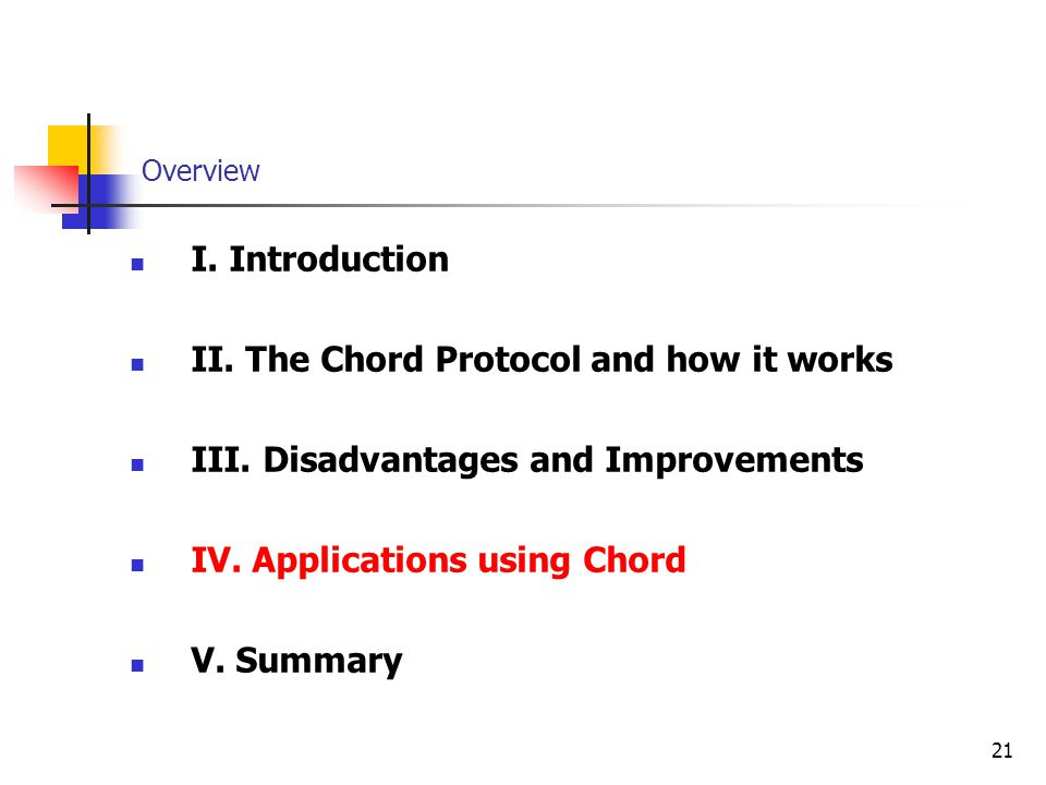 21 Overview I. Introduction II. The Chord Protocol and how it works III. Disadvantages and Improvements IV. Applications using Chord V. Summary