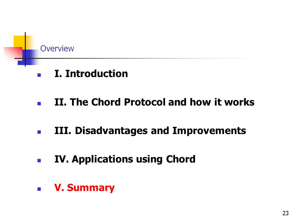 23 Overview I. Introduction II. The Chord Protocol and how it works III. Disadvantages and Improvements IV. Applications using Chord V. Summary