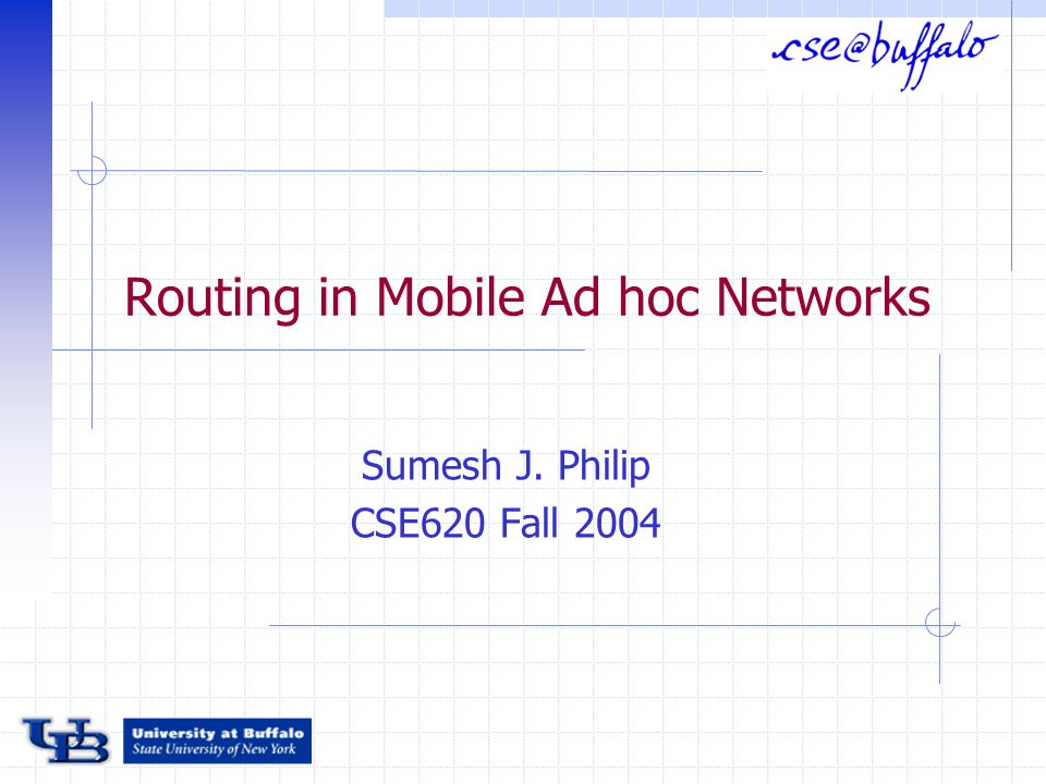 Routing in Mobile Ad hoc Networks Sumesh J. Philip CSE620 Fall 2004