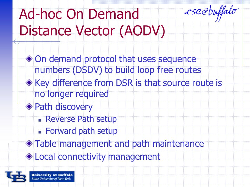 Ad-hoc On Demand Distance Vector (AODV) On demand protocol that uses sequence numbers (DSDV) to build loop free routes Key difference from DSR is that source route is no longer required Path discovery Reverse Path setup Forward path setup Table management and path maintenance Local connectivity management