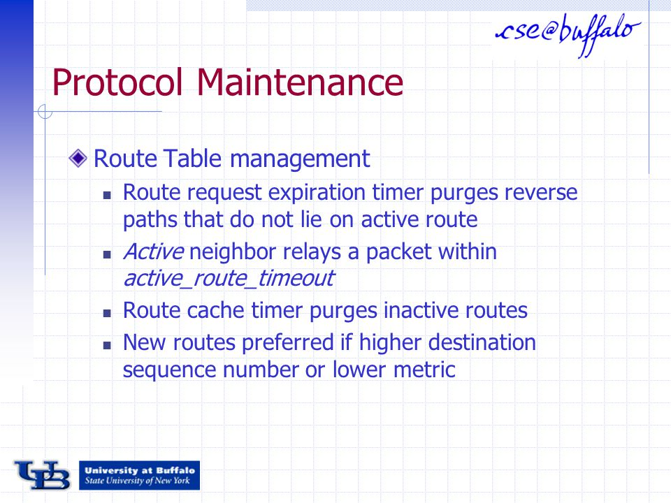 Protocol Maintenance Route Table management Route request expiration timer purges reverse paths that do not lie on active route Active neighbor relays a packet within active_route_timeout Route cache timer purges inactive routes New routes preferred if higher destination sequence number or lower metric