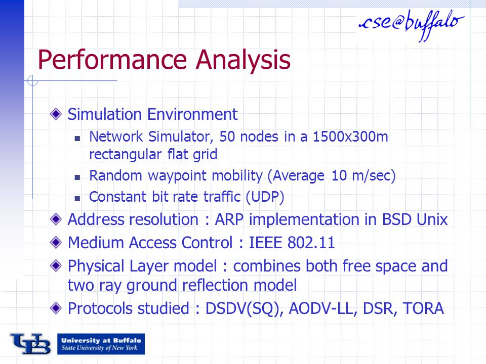 Performance Analysis Simulation Environment Network Simulator, 50 nodes in a 1500x300m rectangular flat grid Random waypoint mobility (Average 10 m/sec) Constant bit rate traffic (UDP) Address resolution : ARP implementation in BSD Unix Medium Access Control : IEEE 802.11 Physical Layer model : combines both free space and two ray ground reflection model Protocols studied : DSDV(SQ), AODV-LL, DSR, TORA