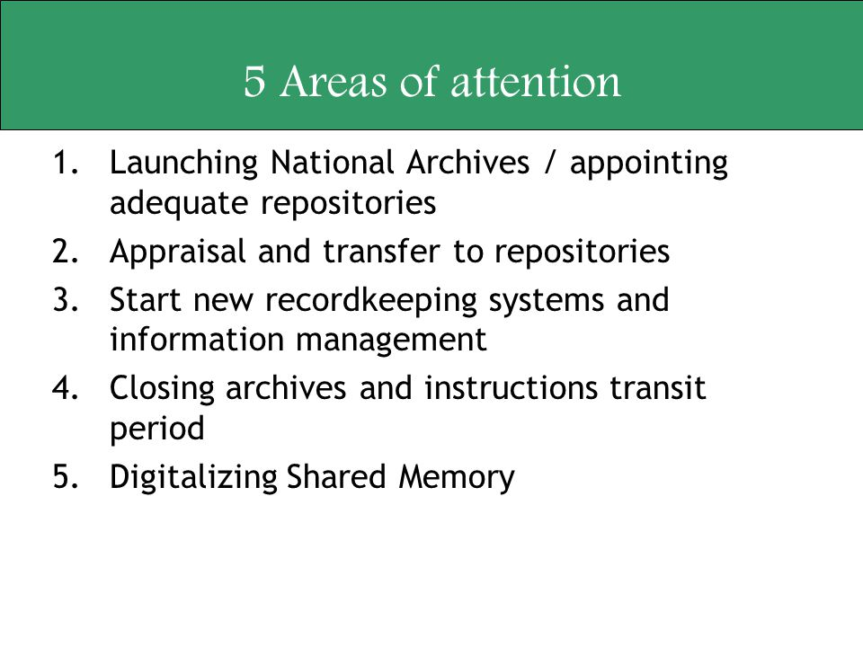 5 Areas of attention 1.Launching National Archives / appointing adequate repositories 2.Appraisal and transfer to repositories 3.Start new recordkeepi
