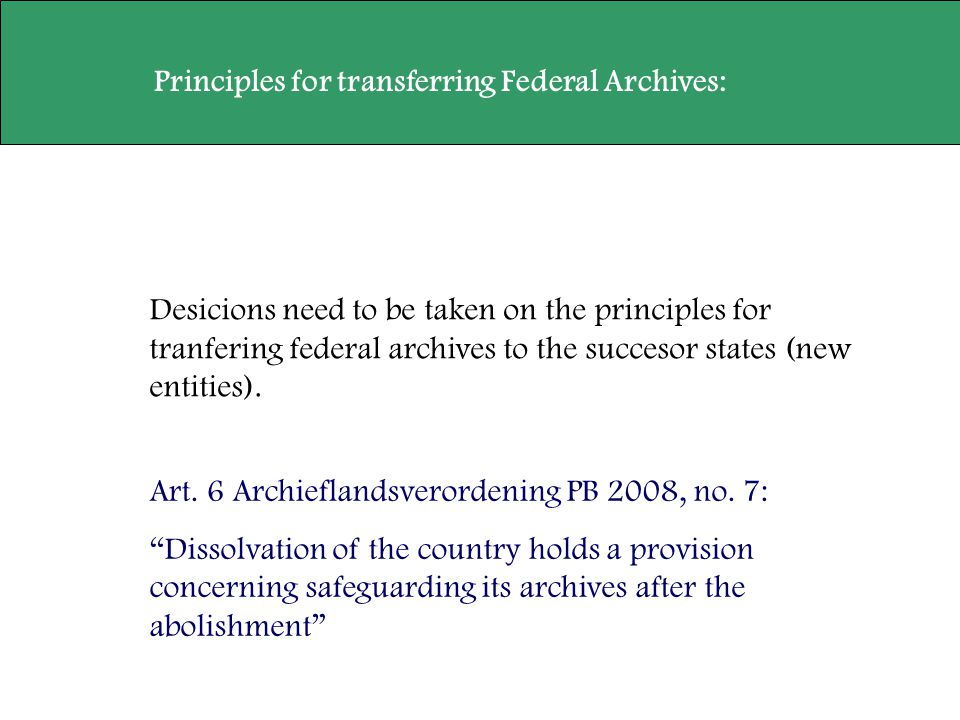 Desicions need to be taken on the principles for tranfering federal archives to the succesor states (new entities). Principles for transferring Federa
