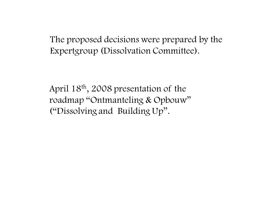 "The proposed decisions were prepared by the Expertgroup (Dissolvation Committee). April 18 th, 2008 presentation of the roadmap ""Ontmanteling & Opbouw"