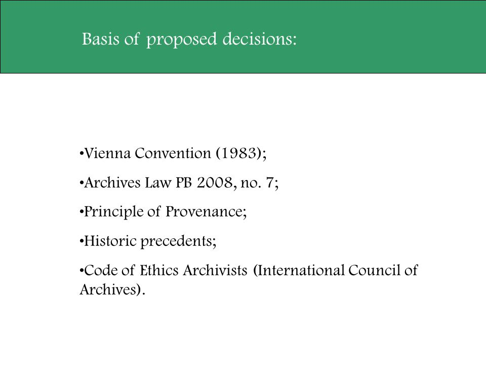 Basis of proposed decisions: Vienna Convention (1983); Archives Law PB 2008, no. 7; Principle of Provenance; Historic precedents; Code of Ethics Archi