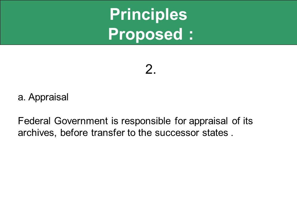 Principles Proposed : 2. a. Appraisal Federal Government is responsible for appraisal of its archives, before transfer to the successor states.