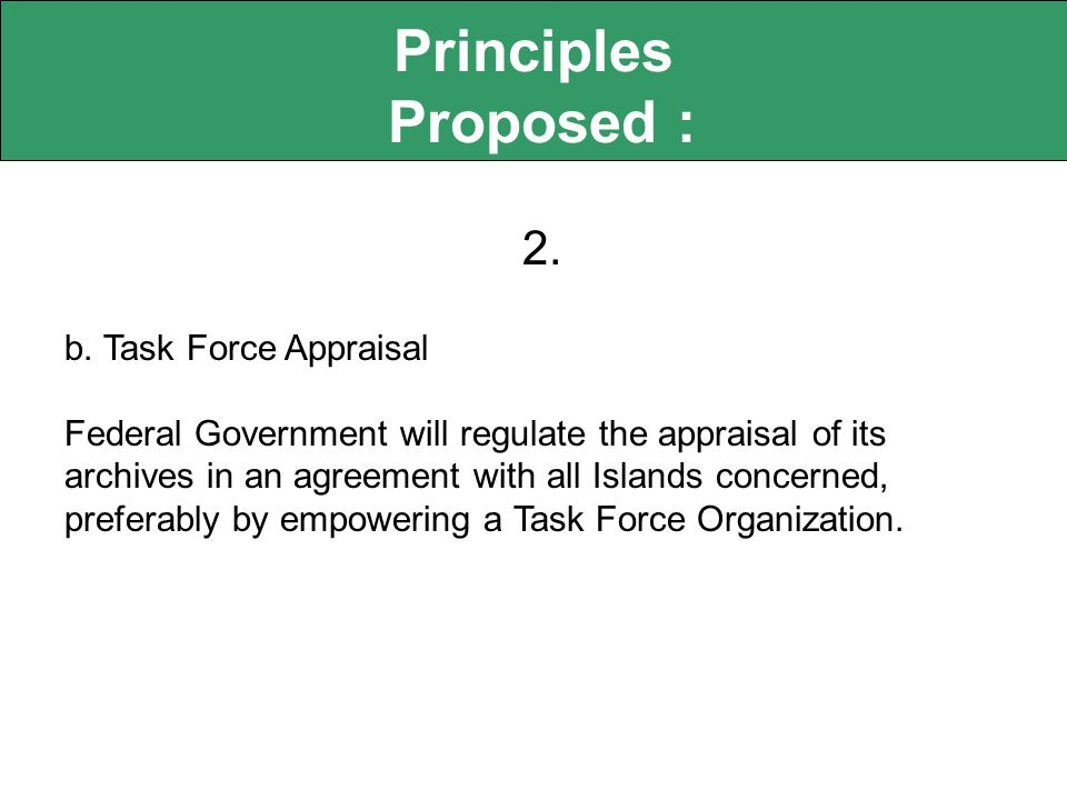 Principles Proposed : 2. b. Task Force Appraisal Federal Government will regulate the appraisal of its archives in an agreement with all Islands conce